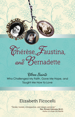 """Therese, Faustina, and Bernadette: Three Saints Who Challenged My Faith, Gave Me Hope, and Taught Me How To Love"" Book Cover"